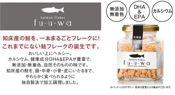 Salmon Flakes fu-u-wa  知床産の鮭を、一本まるごとフレークに! これまでにない鮭フレークの誕生です。 無添加無着色 DHA & EPA カルシウム おいしい上にヘルシー。 カルシウム、健康成分DHA&EPAが豊富で、無添加・無着色、自然そのものの味です。 知床産の鮭を、頭・中骨・小骨・皮にいたるまで、やわらかく食べられるように独自製法で加工調理しました。